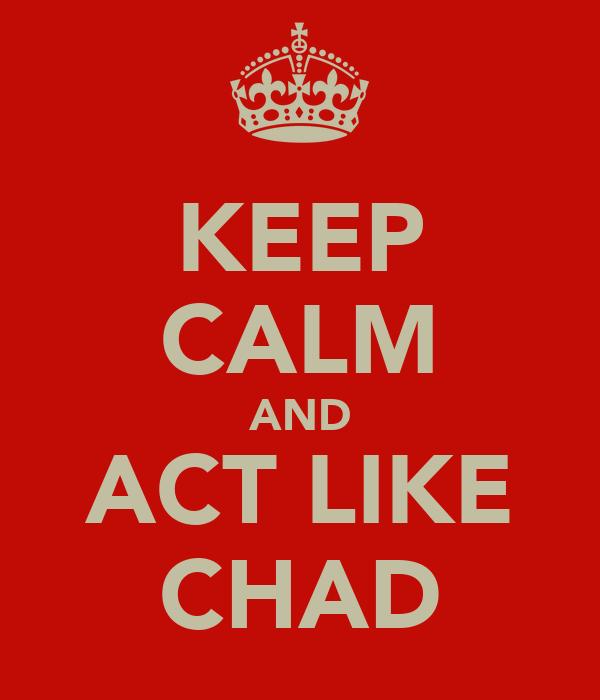 KEEP CALM AND ACT LIKE CHAD