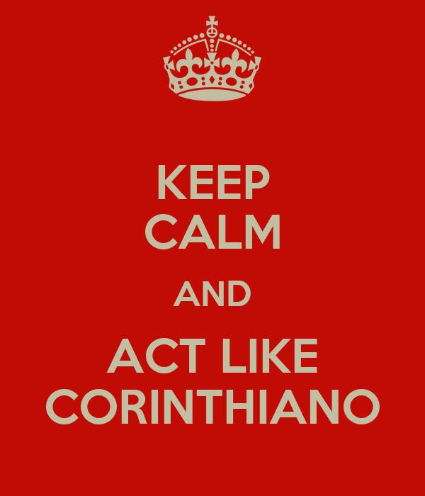 KEEP CALM AND ACT LIKE CORINTHIANO