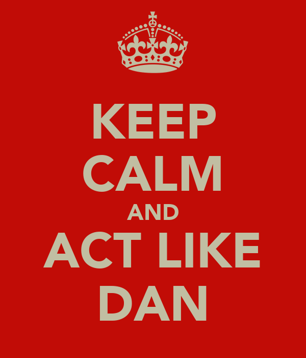 KEEP CALM AND ACT LIKE DAN