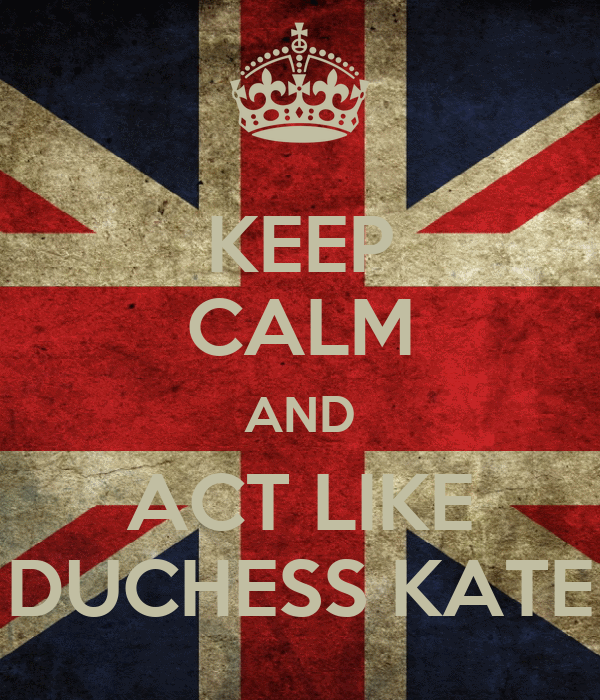 KEEP CALM AND ACT LIKE DUCHESS KATE