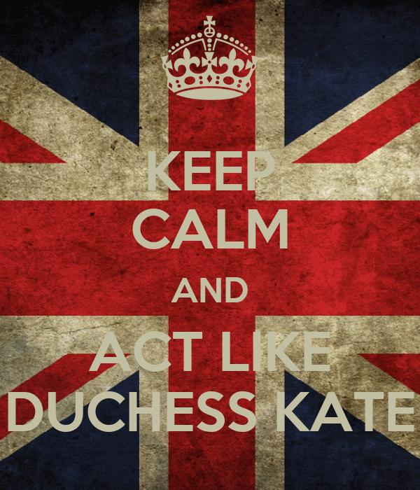 KEEP CALM AND ACT LIKE DUCHESS KATE