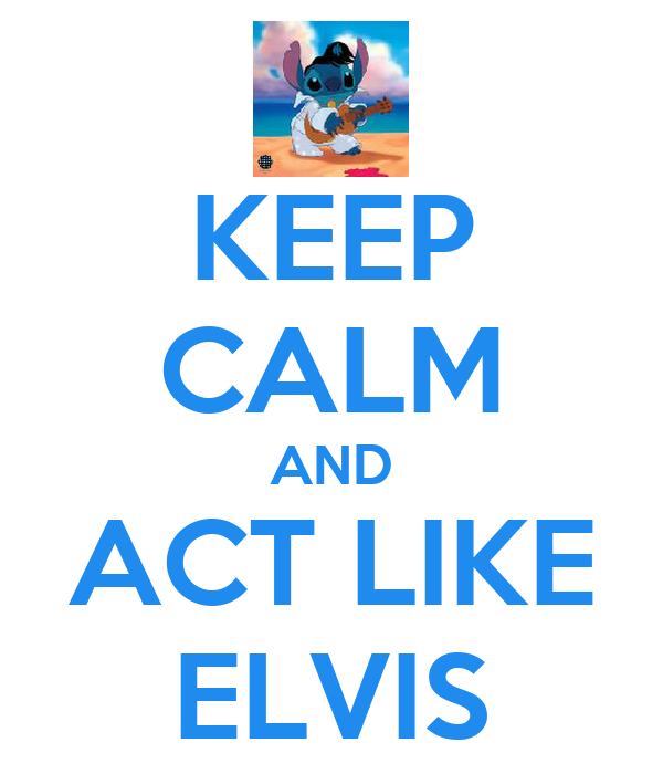 KEEP CALM AND ACT LIKE ELVIS