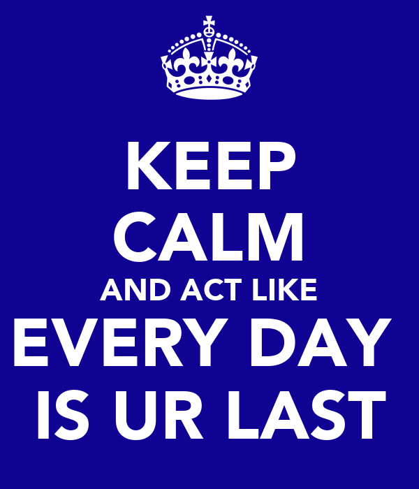 KEEP CALM AND ACT LIKE EVERY DAY  IS UR LAST