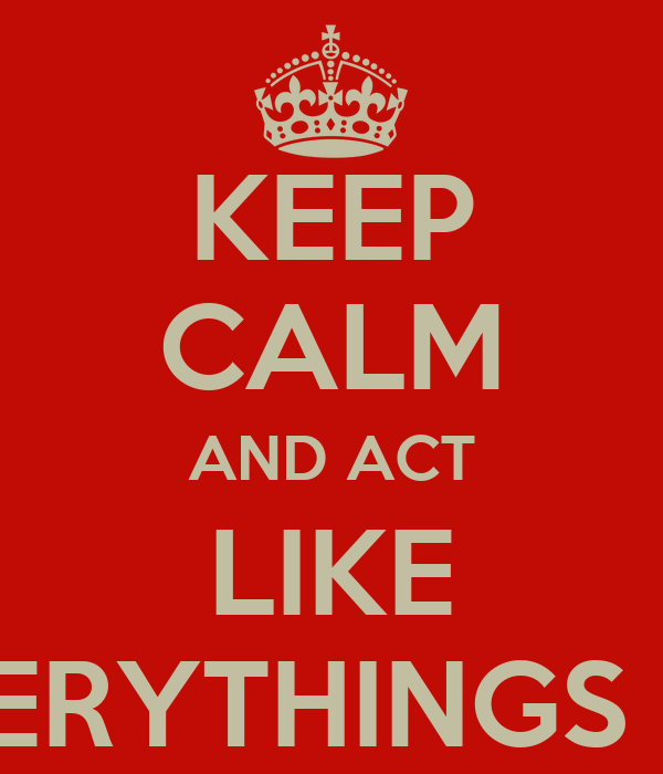 KEEP CALM AND ACT LIKE EVERYTHINGS OK