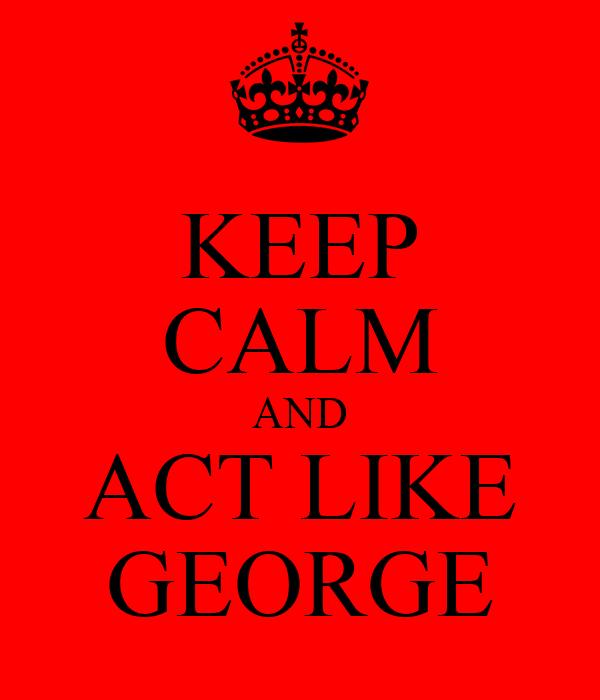 KEEP CALM AND ACT LIKE GEORGE