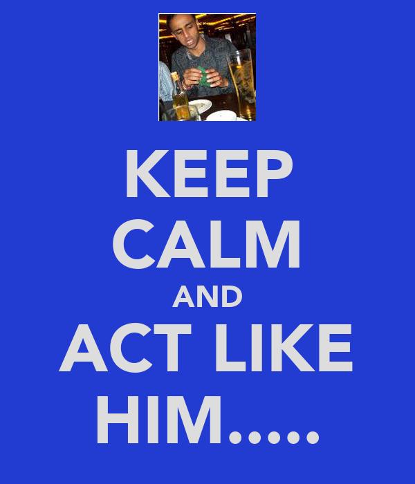 KEEP CALM AND ACT LIKE HIM.....