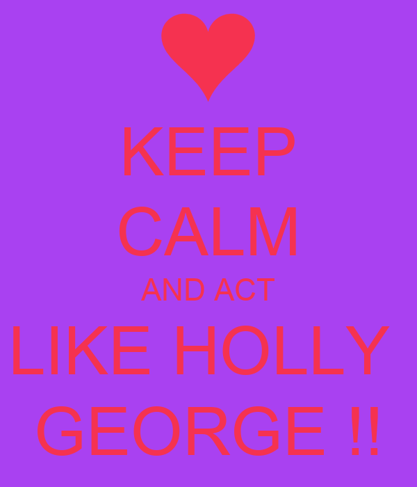 KEEP CALM AND ACT LIKE HOLLY  GEORGE !!