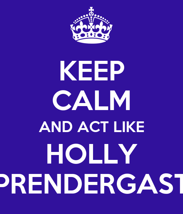 KEEP CALM AND ACT LIKE HOLLY PRENDERGAST