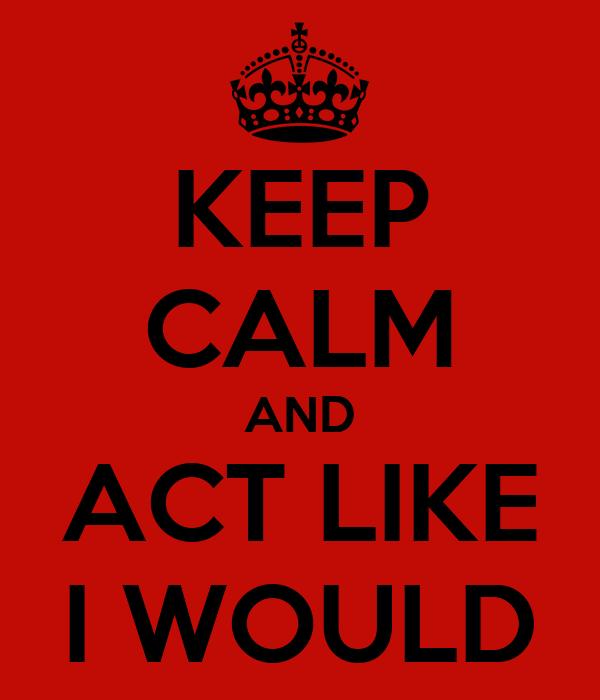 KEEP CALM AND ACT LIKE I WOULD