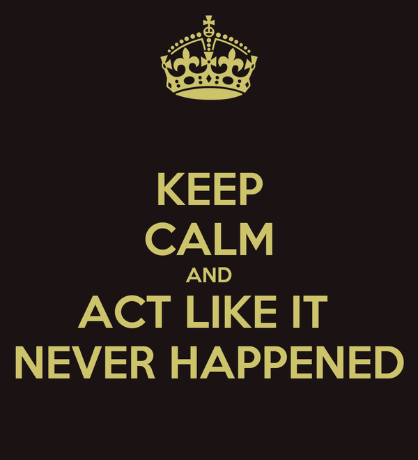KEEP CALM AND ACT LIKE IT  NEVER HAPPENED