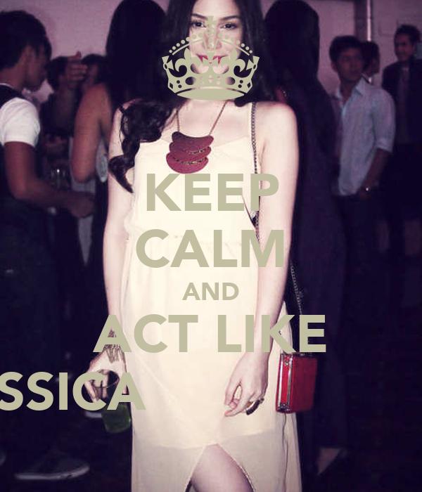 KEEP CALM AND ACT LIKE JESSICA