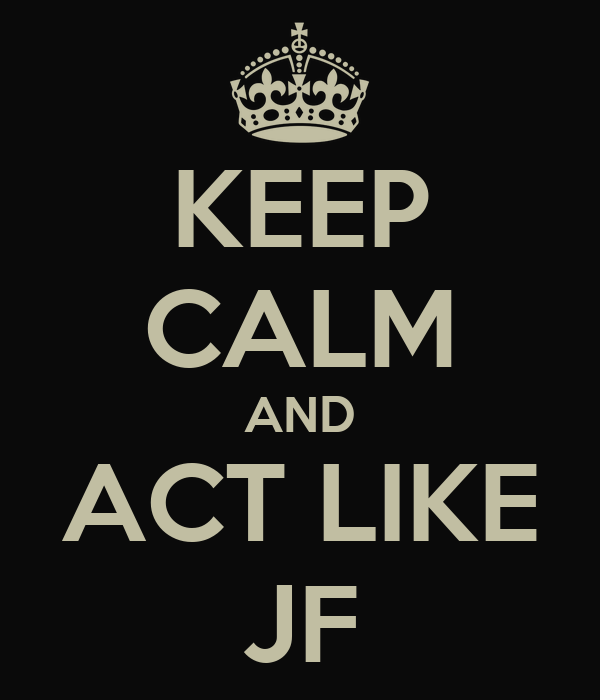 KEEP CALM AND ACT LIKE JF