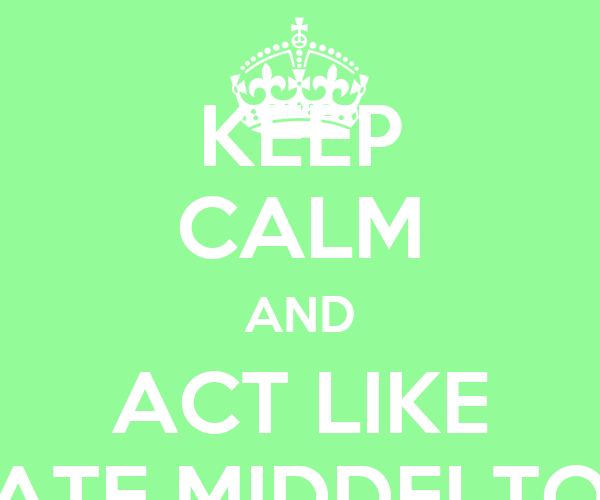 KEEP CALM AND ACT LIKE KATE MIDDELTON