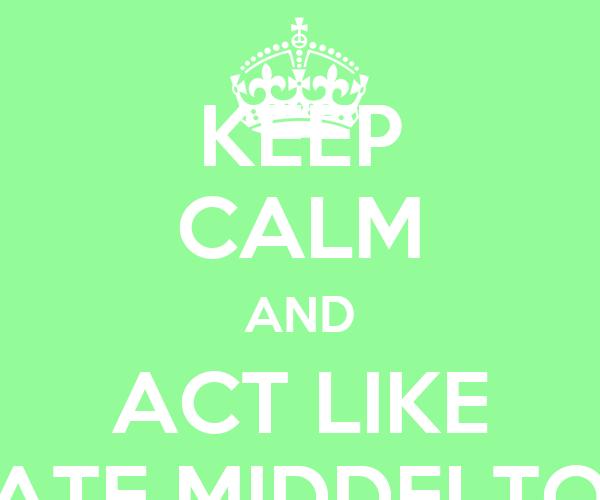 KEEP CALM AND ACT LIKE KATE MIDDELTON