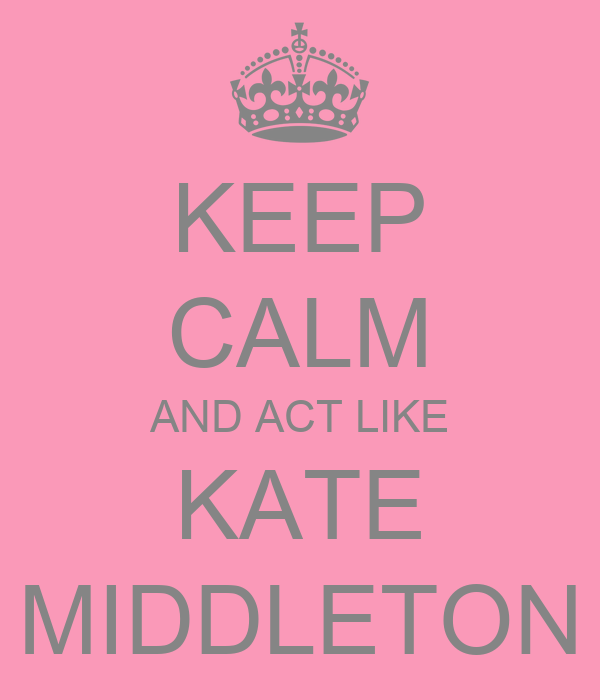 KEEP CALM AND ACT LIKE KATE MIDDLETON