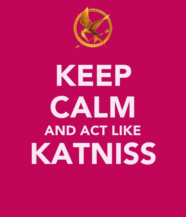 KEEP CALM AND ACT LIKE KATNISS