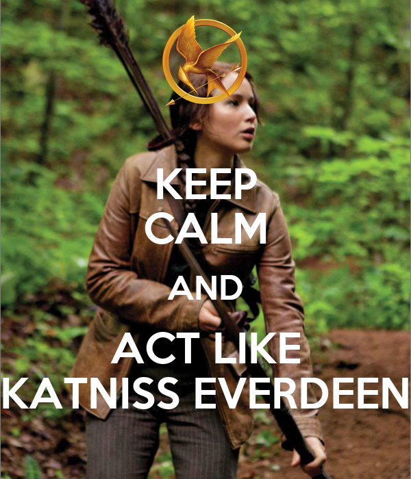 KEEP CALM AND ACT LIKE KATNISS EVERDEEN