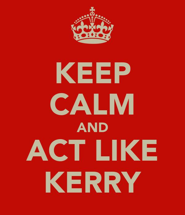 KEEP CALM AND ACT LIKE KERRY