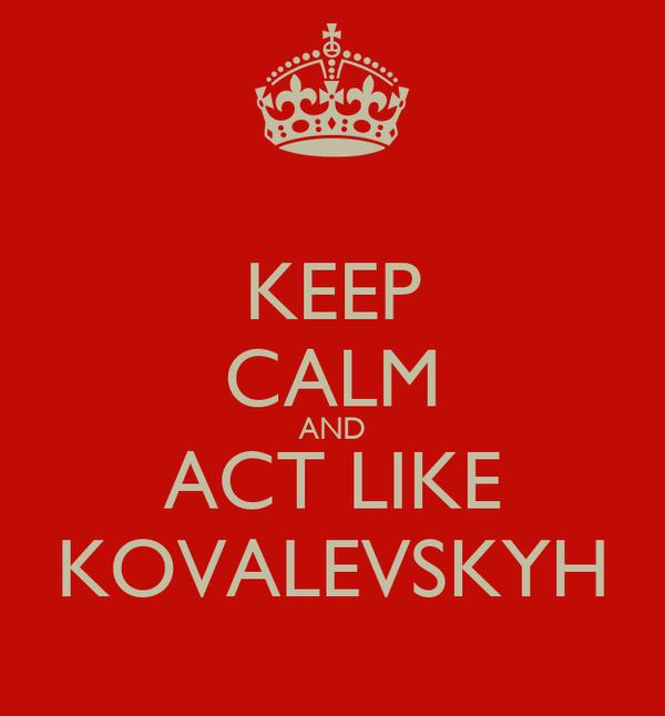 KEEP CALM AND ACT LIKE KOVALEVSKYH