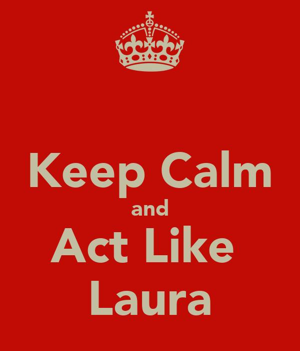 Keep Calm and Act Like  Laura