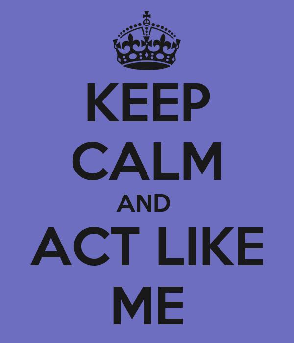 KEEP CALM AND  ACT LIKE ME