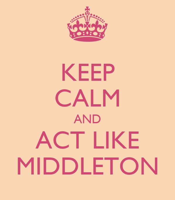 KEEP CALM AND ACT LIKE MIDDLETON
