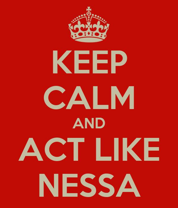 KEEP CALM AND ACT LIKE NESSA