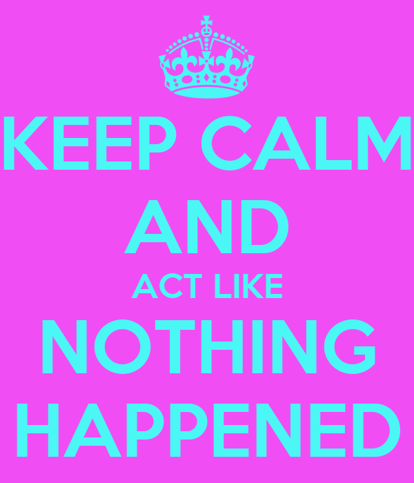 KEEP CALM AND ACT LIKE NOTHING HAPPENED