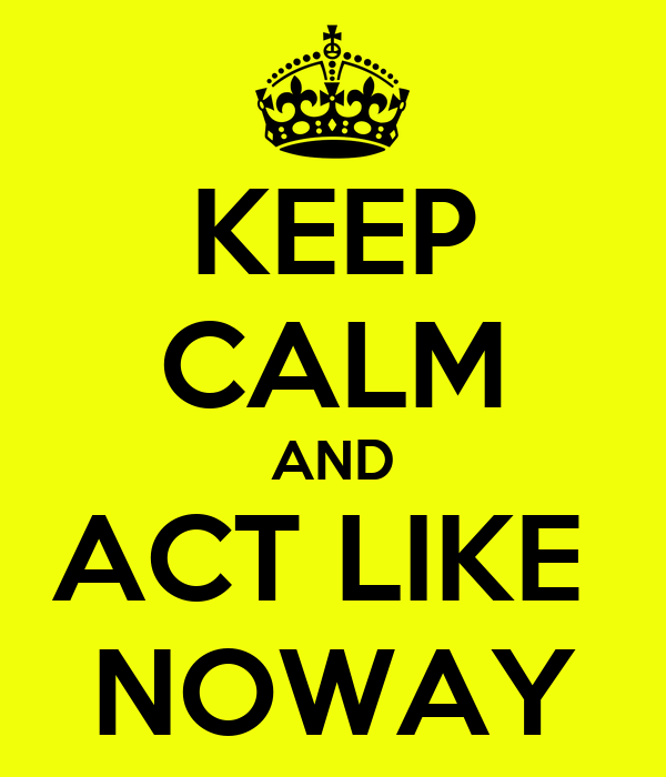 KEEP CALM AND ACT LIKE  NOWAY