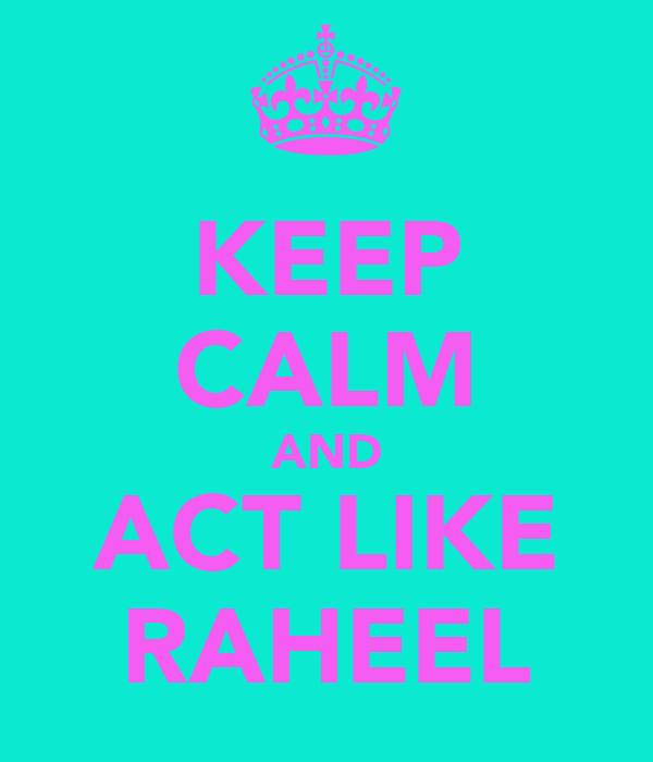 KEEP CALM AND ACT LIKE RAHEEL