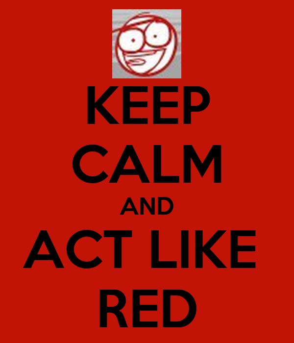 KEEP CALM AND ACT LIKE  RED