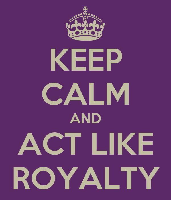 KEEP CALM AND ACT LIKE ROYALTY