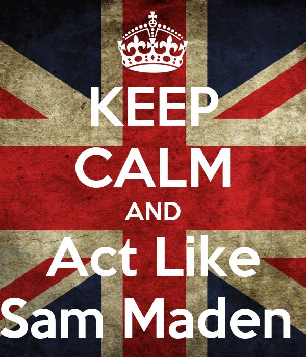 KEEP CALM AND Act Like Sam Maden