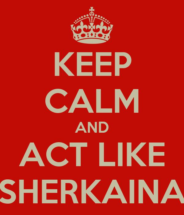 KEEP CALM AND ACT LIKE SHERKAINA
