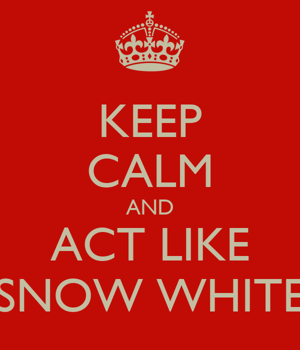 KEEP CALM AND ACT LIKE SNOW WHITE