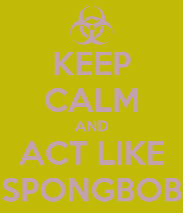 KEEP CALM AND ACT LIKE SPONGBOB