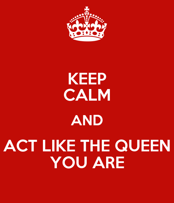 KEEP CALM AND ACT LIKE THE QUEEN YOU ARE