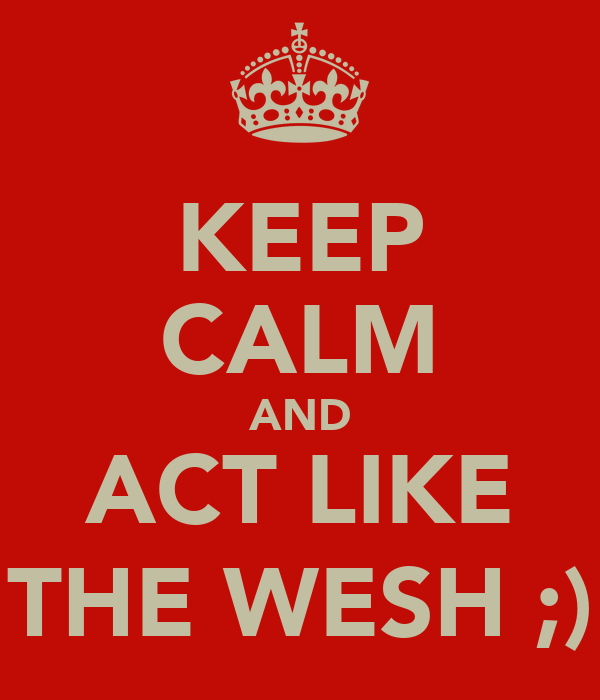 KEEP CALM AND ACT LIKE THE WESH ;)