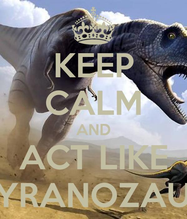 KEEP CALM AND ACT LIKE TYRANOZAUR