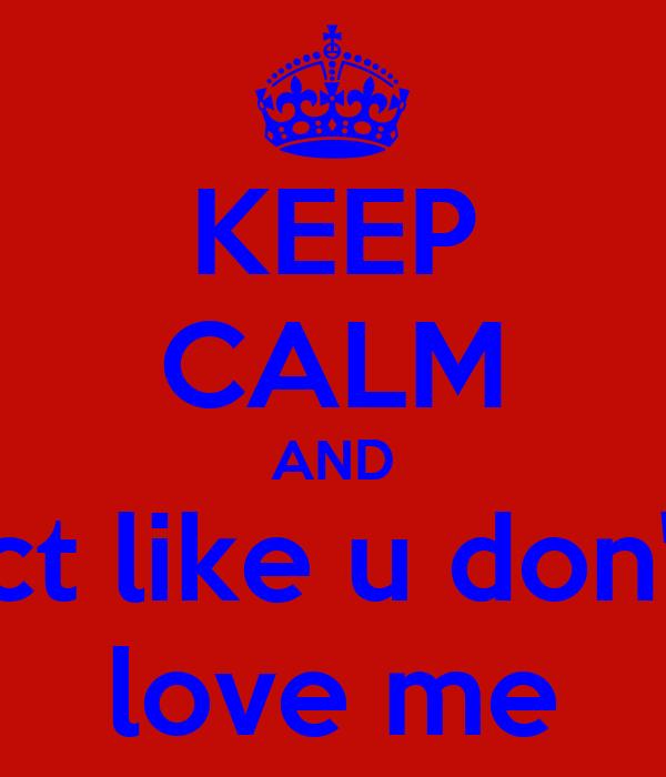 KEEP CALM AND act like u don't  love me