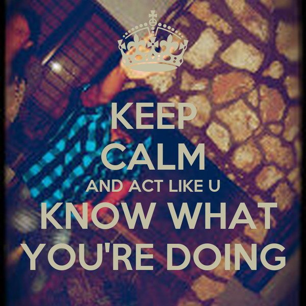 KEEP CALM AND ACT LIKE U  KNOW WHAT YOU'RE DOING