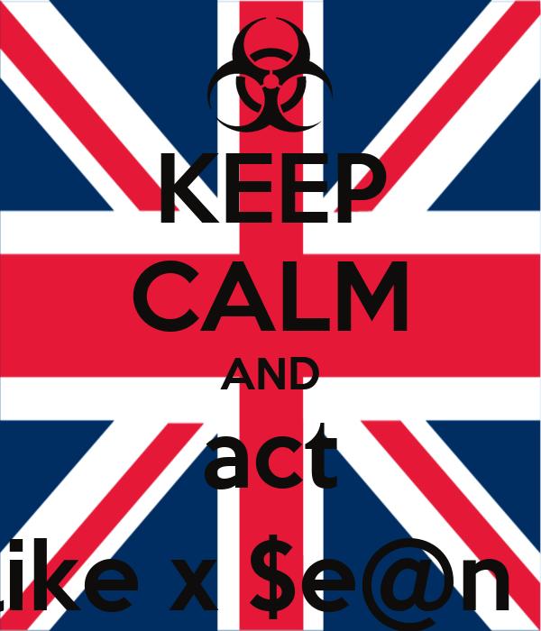 KEEP CALM AND act  like x $e@n x