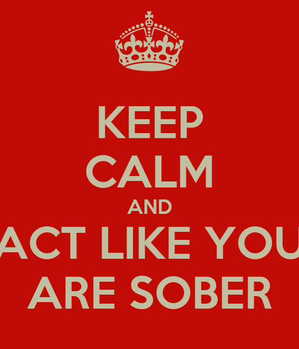 KEEP CALM AND ACT LIKE YOU ARE SOBER