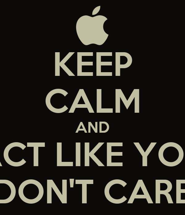 KEEP CALM AND ACT LIKE YOU DON'T CARE