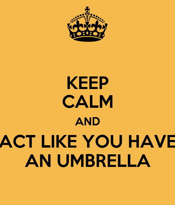 KEEP CALM AND ACT LIKE YOU HAVE AN UMBRELLA