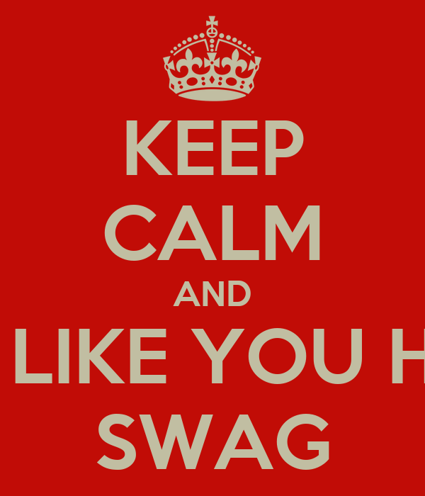 KEEP CALM AND ACT LIKE YOU HAVE SWAG