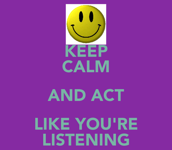 KEEP CALM AND ACT LIKE YOU'RE LISTENING