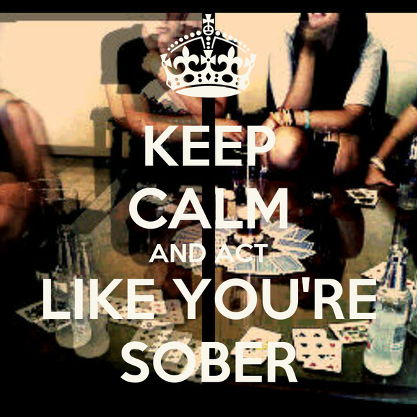 KEEP CALM AND ACT LIKE YOU'RE SOBER
