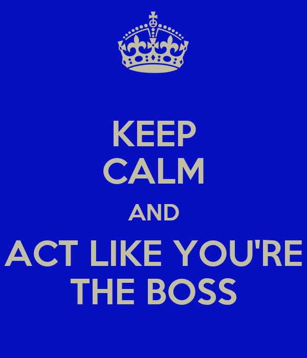 KEEP CALM AND ACT LIKE YOU'RE THE BOSS