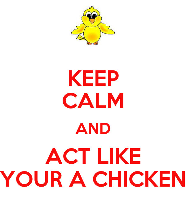 KEEP CALM AND ACT LIKE YOUR A CHICKEN